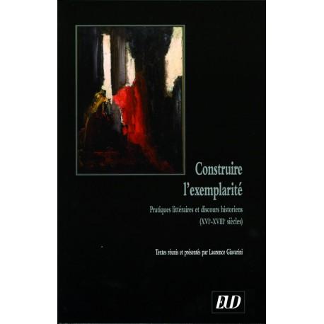 Construire l'exemplarité Pratiques littéraires et discours historiens (XVIe-XVIIIe siècles)