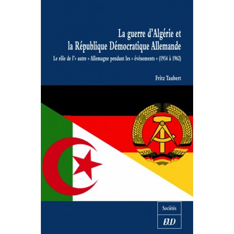 La guerre d'Algérie et la R.D.A. Le rôle de l' « autre » Allemagne pendant les événements de 1954 à 1962